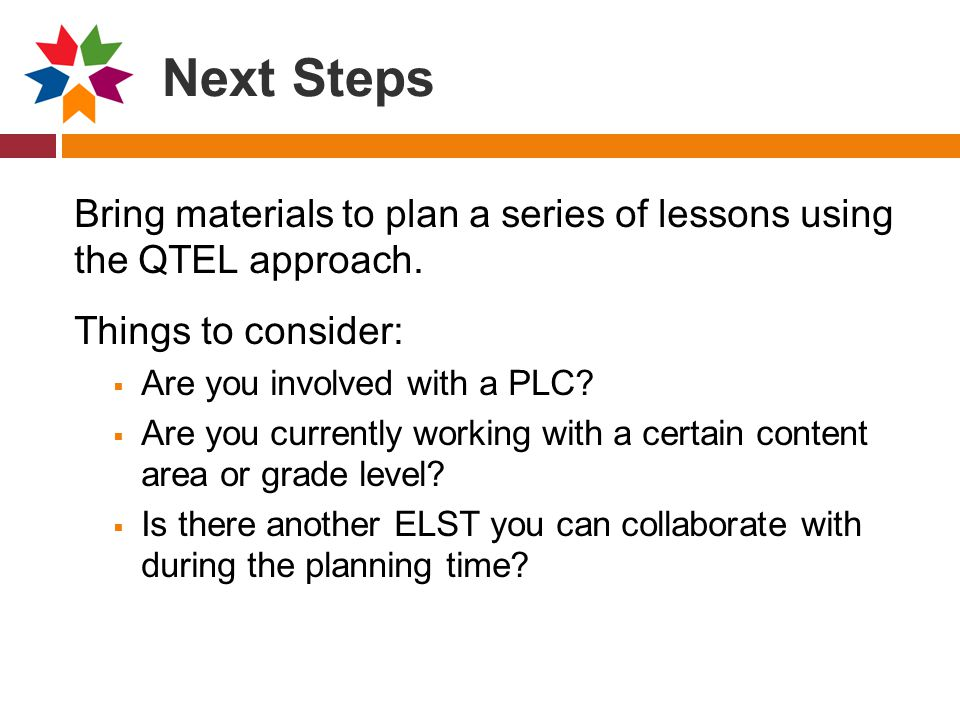 Next Steps Bring materials to plan a series of lessons using the QTEL approach. Things to consider: