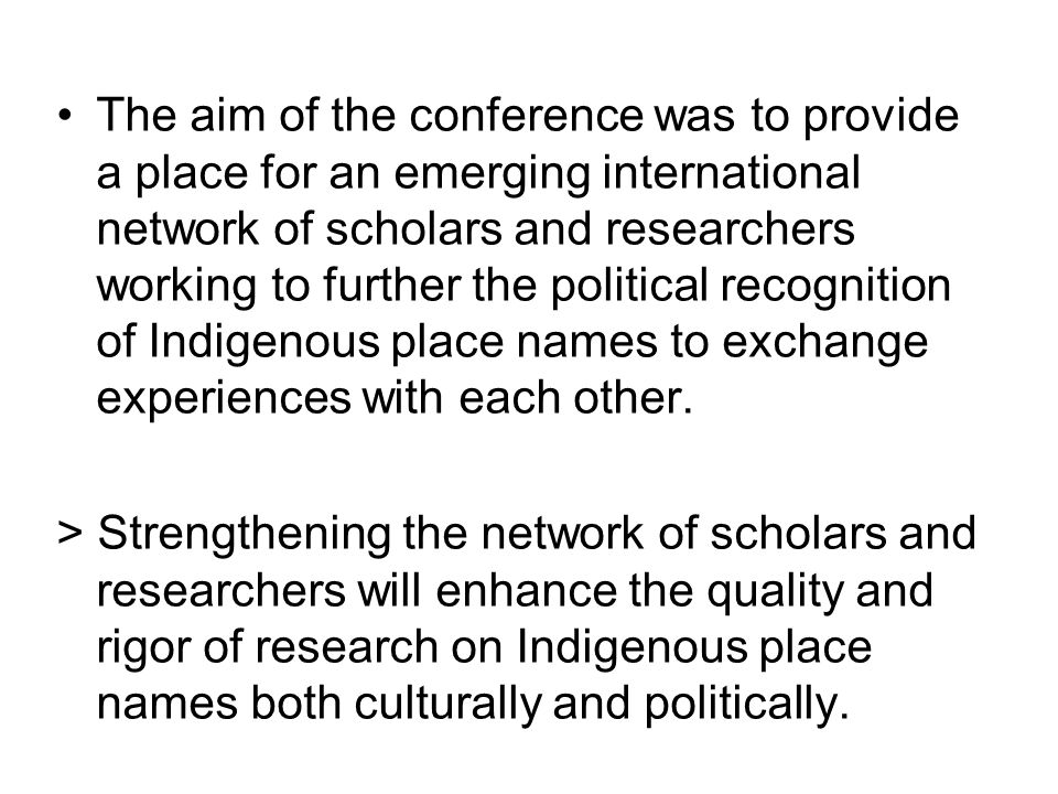 The aim of the conference was to provide a place for an emerging international network of scholars and researchers working to further the political recognition of Indigenous place names to exchange experiences with each other.
