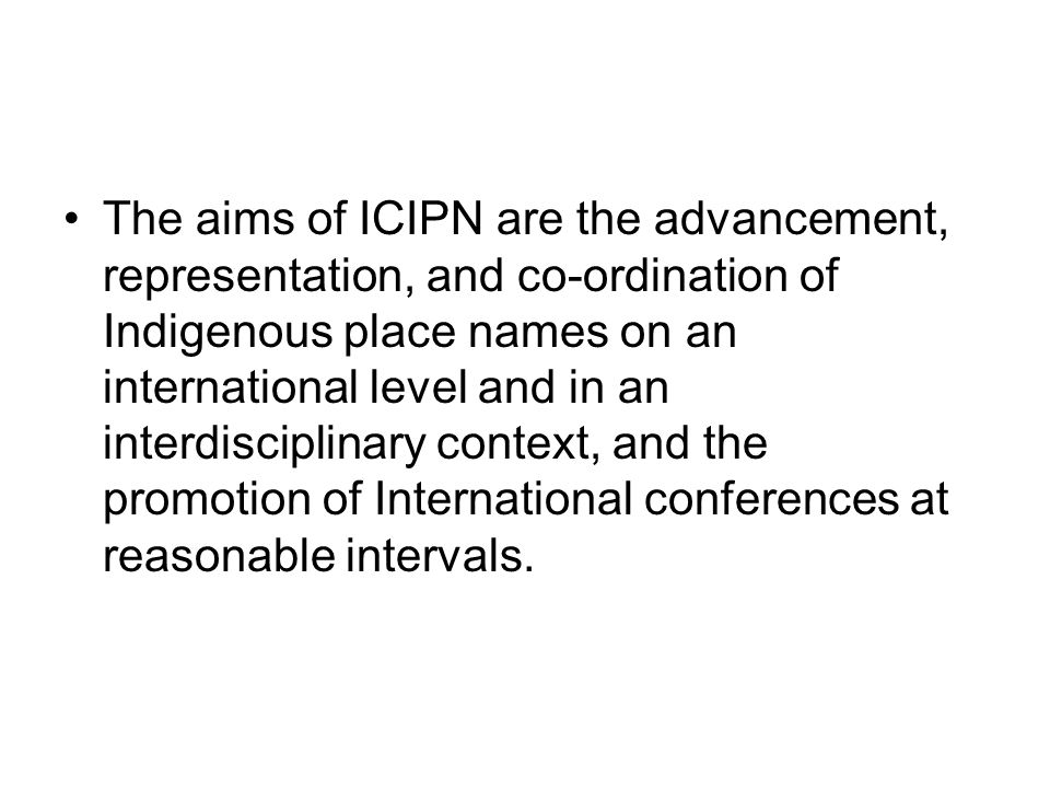 The aims of ICIPN are the advancement, representation, and co-ordination of Indigenous place names on an international level and in an interdisciplinary context, and the promotion of International conferences at reasonable intervals.