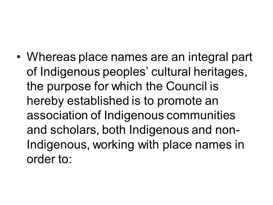 Whereas place names are an integral part of Indigenous peoples' cultural heritages, the purpose for which the Council is hereby established is to promote an association of Indigenous communities and scholars, both Indigenous and non-Indigenous, working with place names in order to: