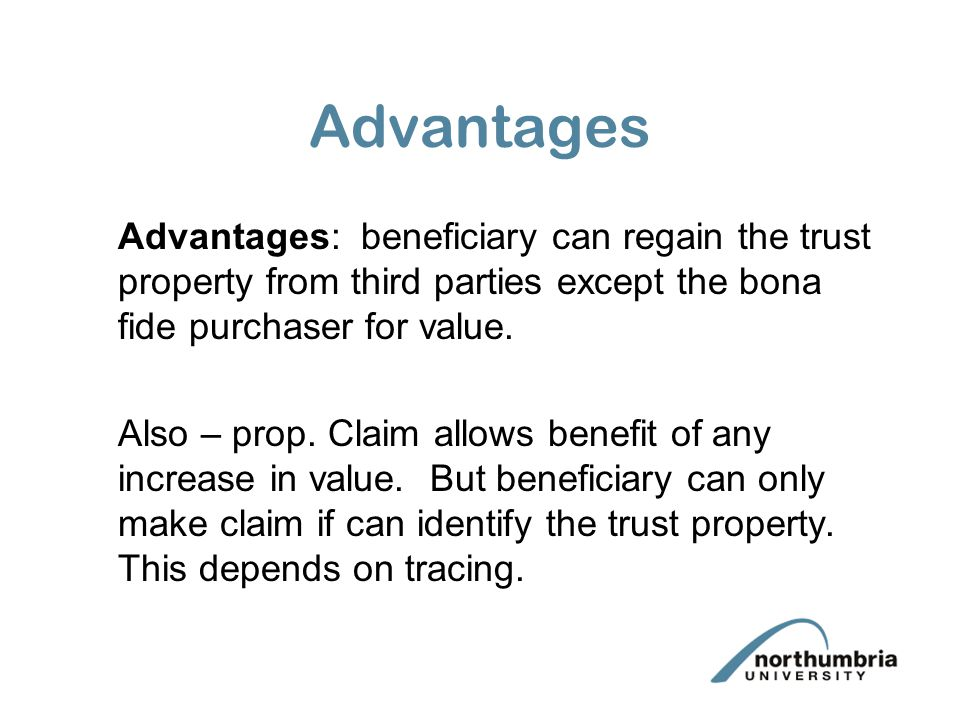 Advantages Advantages: beneficiary can regain the trust property from third parties except the bona fide purchaser for value.