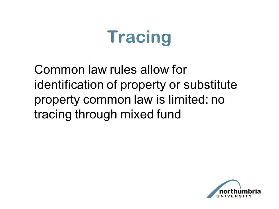 Tracing Common law rules allow for identification of property or substitute property common law is limited: no tracing through mixed fund.