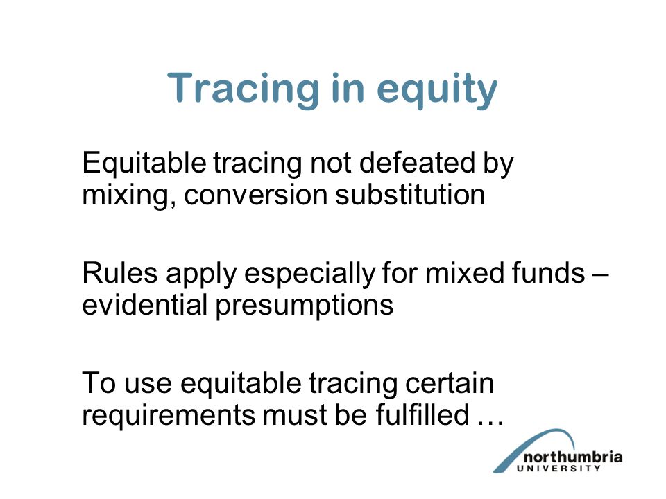 Tracing in equity Equitable tracing not defeated by mixing, conversion substitution. Rules apply especially for mixed funds –evidential presumptions.