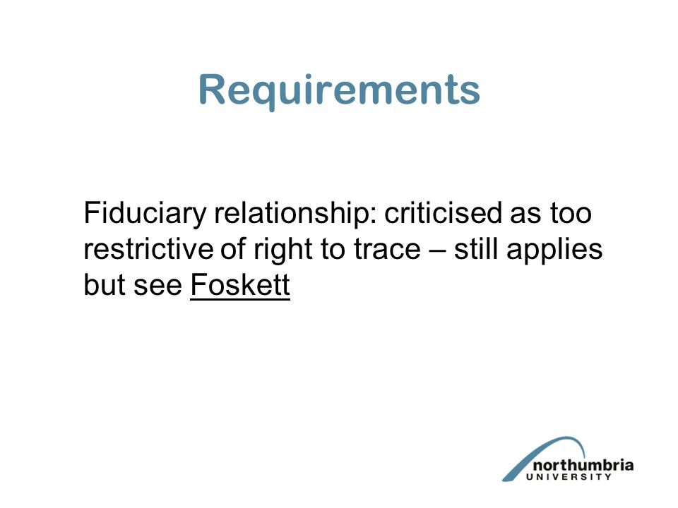 Requirements Fiduciary relationship: criticised as too restrictive of right to trace – still applies but see Foskett.