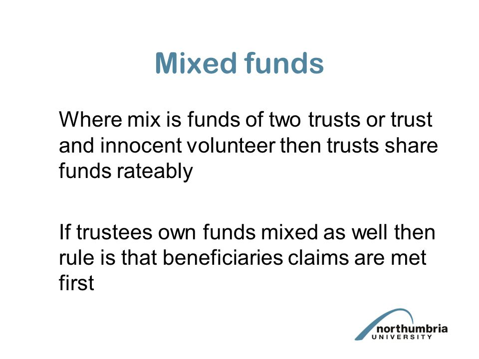 Mixed funds Where mix is funds of two trusts or trust and innocent volunteer then trusts share funds rateably.