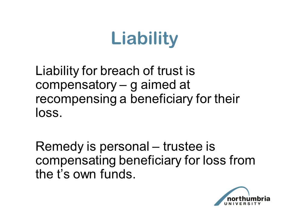 Liability Liability for breach of trust is compensatory – g aimed at recompensing a beneficiary for their loss.