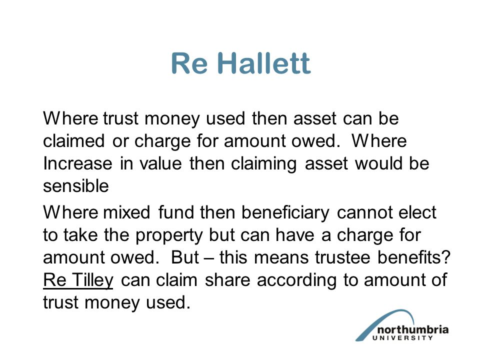 Re Hallett Where trust money used then asset can be claimed or charge for amount owed. Where Increase in value then claiming asset would be sensible.