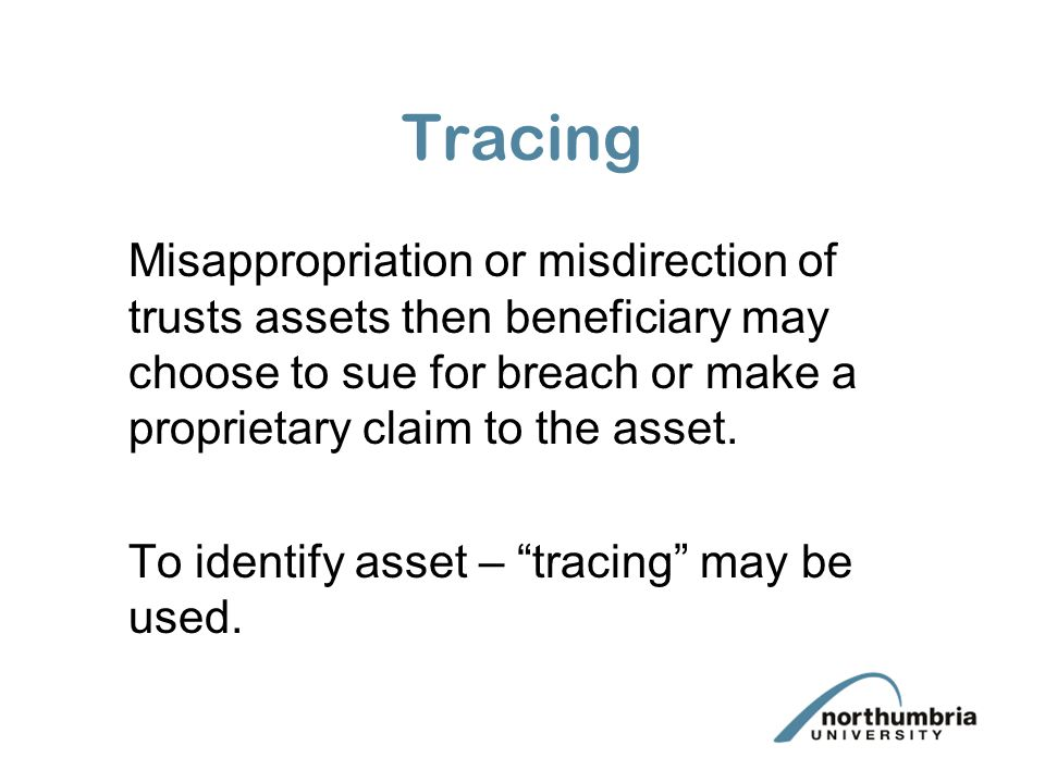 Tracing Misappropriation or misdirection of trusts assets then beneficiary may choose to sue for breach or make a proprietary claim to the asset.