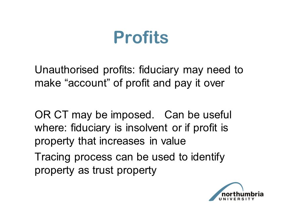 Profits Unauthorised profits: fiduciary may need to make account of profit and pay it over.