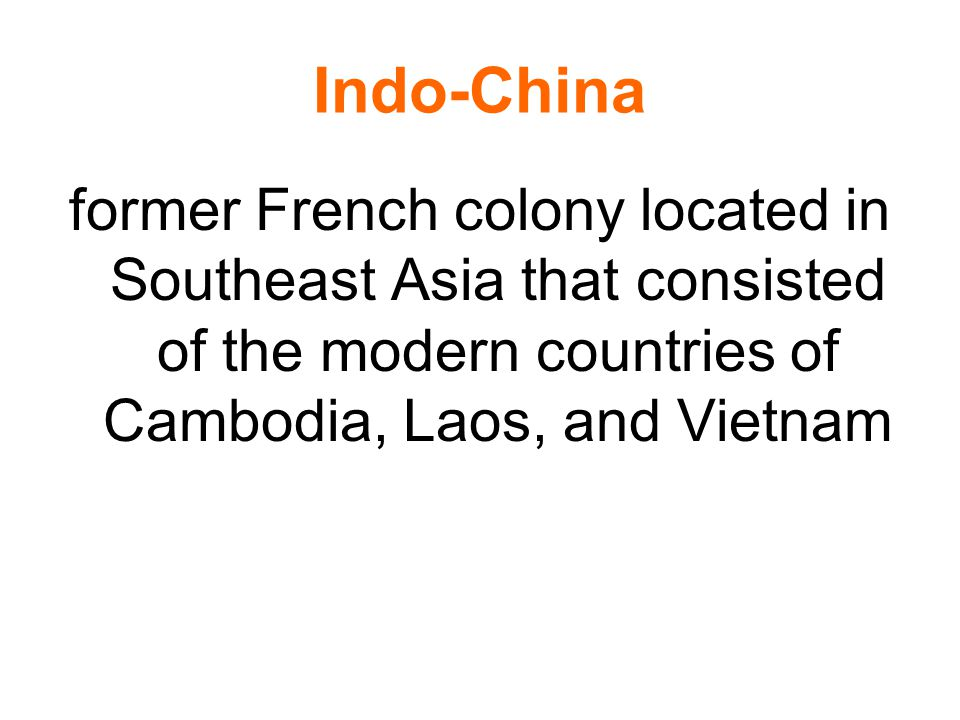 Indo-China former French colony located in Southeast Asia that consisted of the modern countries of Cambodia, Laos, and Vietnam.