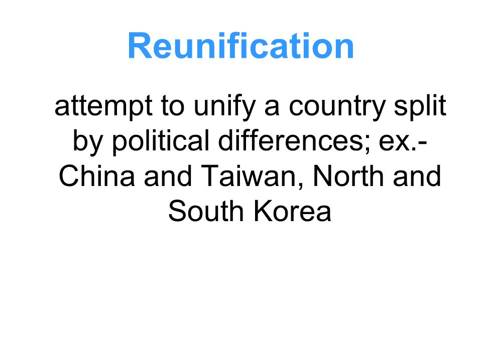 Reunification attempt to unify a country split by political differences; ex.- China and Taiwan, North and South Korea.