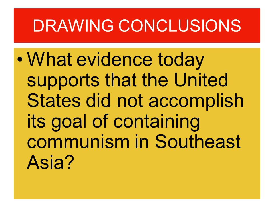 DRAWING CONCLUSIONS What evidence today supports that the United States did not accomplish its goal of containing communism in Southeast Asia