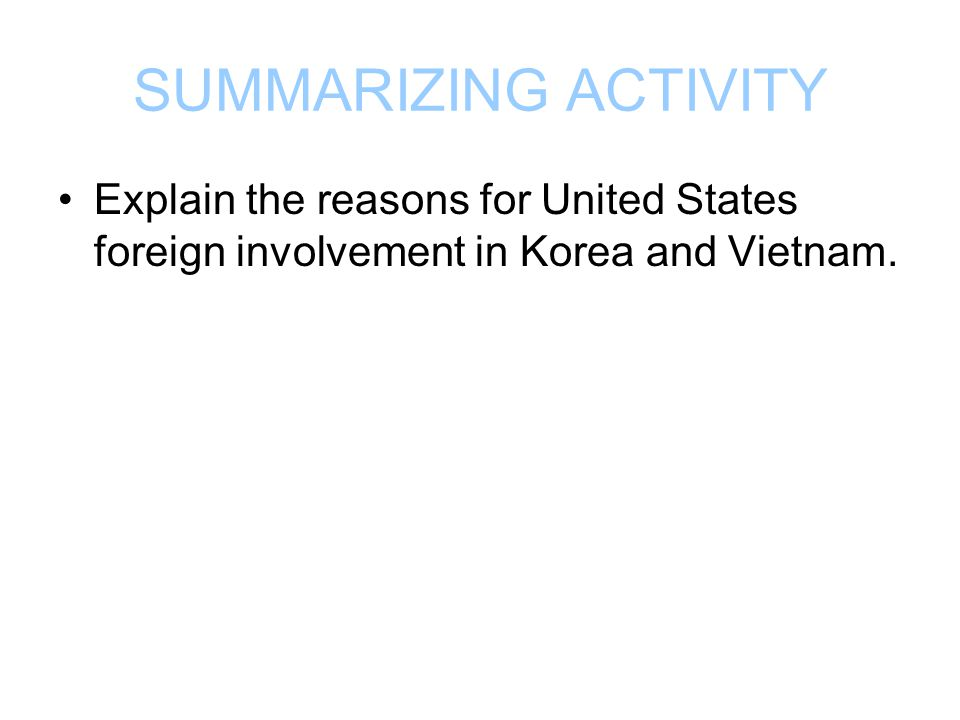 SUMMARIZING ACTIVITY Explain the reasons for United States foreign involvement in Korea and Vietnam.