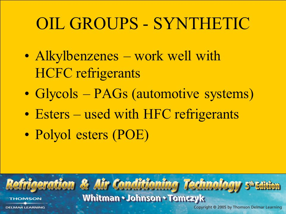 OIL GROUPS - SYNTHETIC Alkylbenzenes – work well with HCFC refrigerants. Glycols – PAGs (automotive systems)