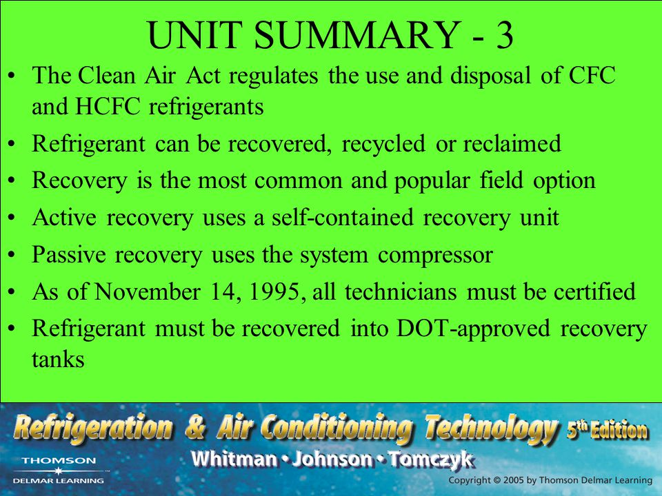 UNIT SUMMARY - 3 The Clean Air Act regulates the use and disposal of CFC and HCFC refrigerants. Refrigerant can be recovered, recycled or reclaimed.