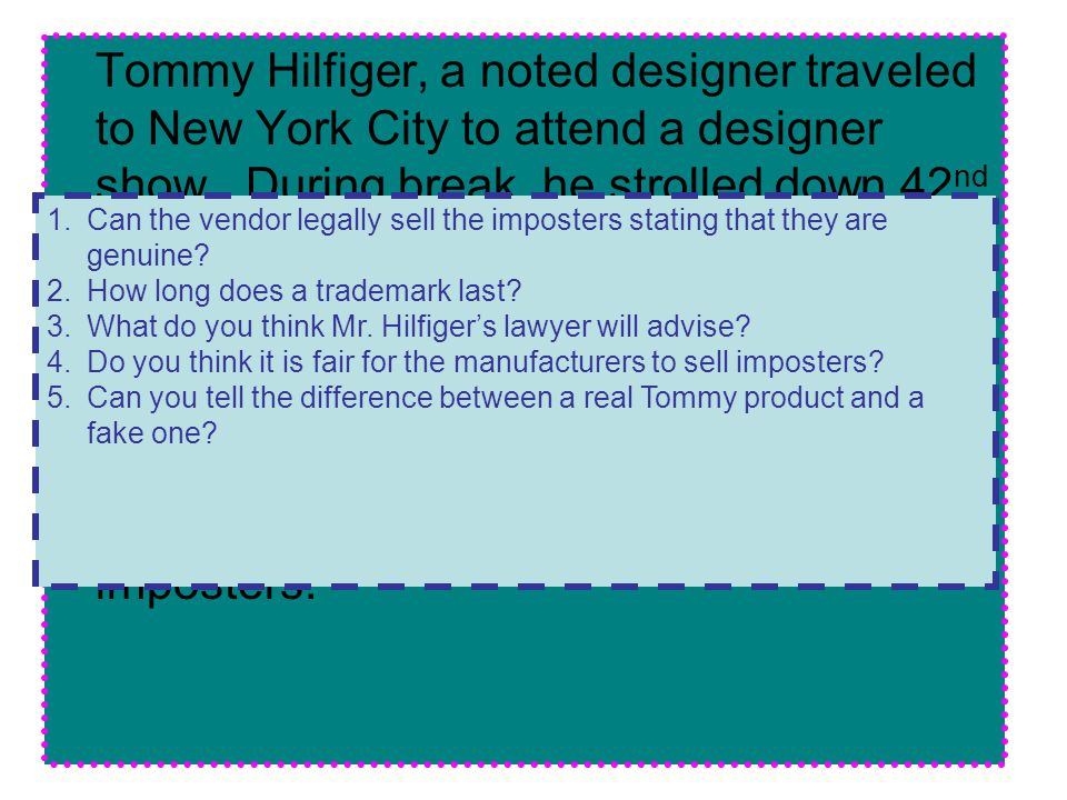 Tommy Hilfiger, a noted designer traveled to New York City to attend a designer show. During break, he strolled down 42nd Street and observed a vender selling Tommy Girl sweaters. The vendor's sign read: the sweaters are genuine and cost $10.00 per sweater. Mr. Hilfiger purchased one. He called his lawyer immediately to say that the sweaters were imposters.