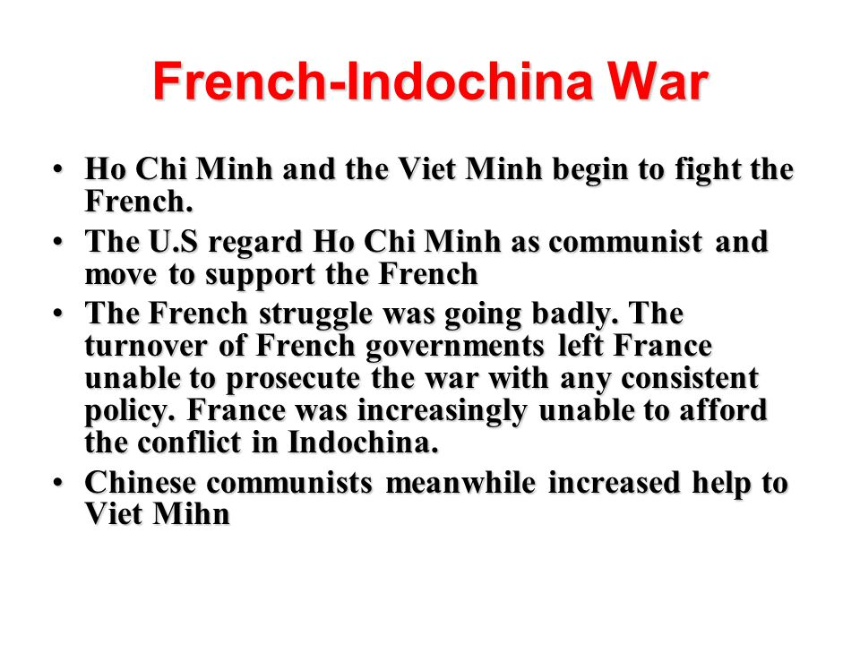 French-Indochina War Ho Chi Minh and the Viet Minh begin to fight the French. The U.S regard Ho Chi Minh as communist and move to support the French.