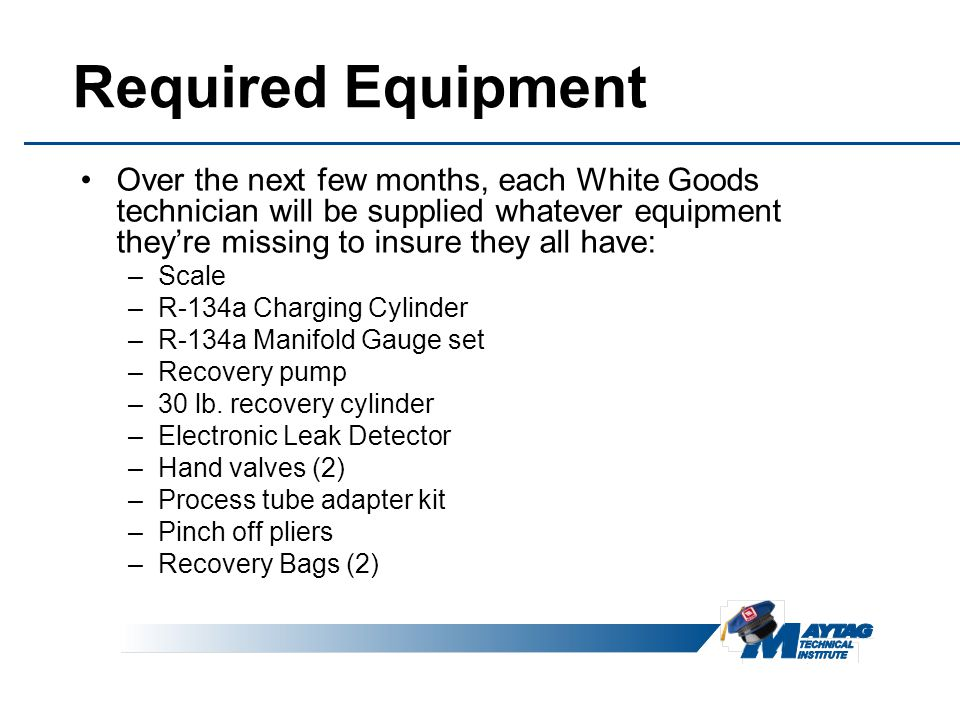 Required Equipment Over the next few months, each White Goods technician will be supplied whatever equipment they're missing to insure they all have: