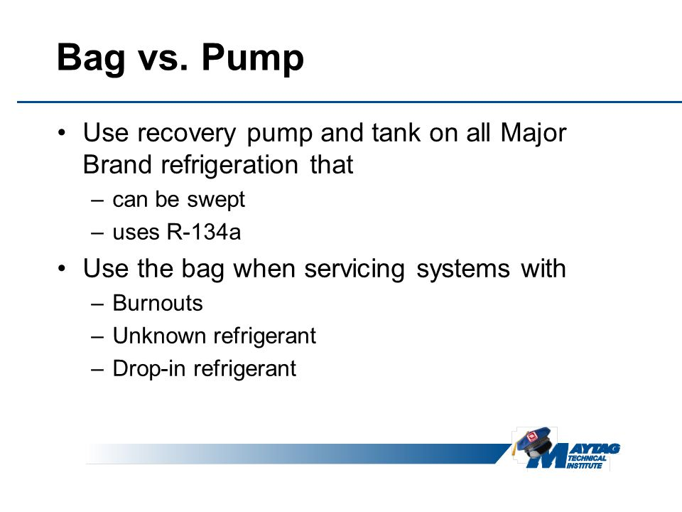 Bag vs. Pump Use recovery pump and tank on all Major Brand refrigeration that. can be swept. uses R-134a.