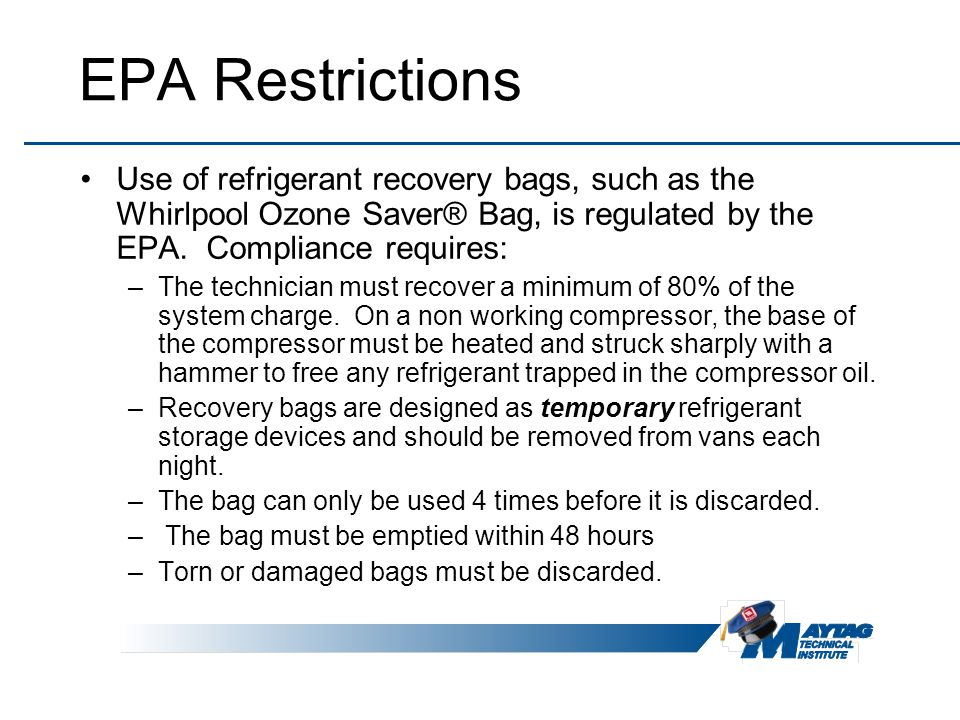 EPA Restrictions Use of refrigerant recovery bags, such as the Whirlpool Ozone Saver® Bag, is regulated by the EPA. Compliance requires: