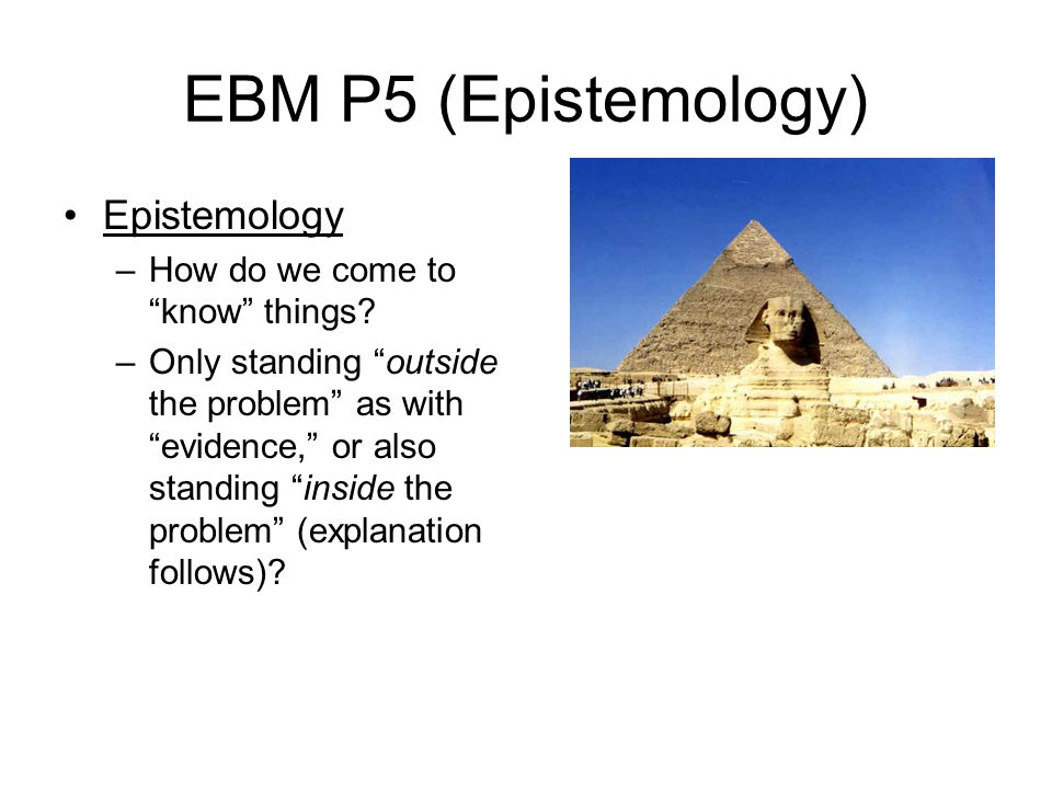 EBM P5 (Epistemology) Epistemology How do we come to know things