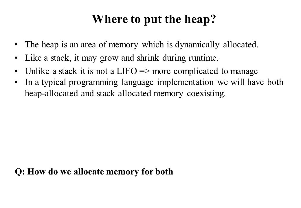 Where to put the heap The heap is an area of memory which is dynamically allocated. Like a stack, it may grow and shrink during runtime.
