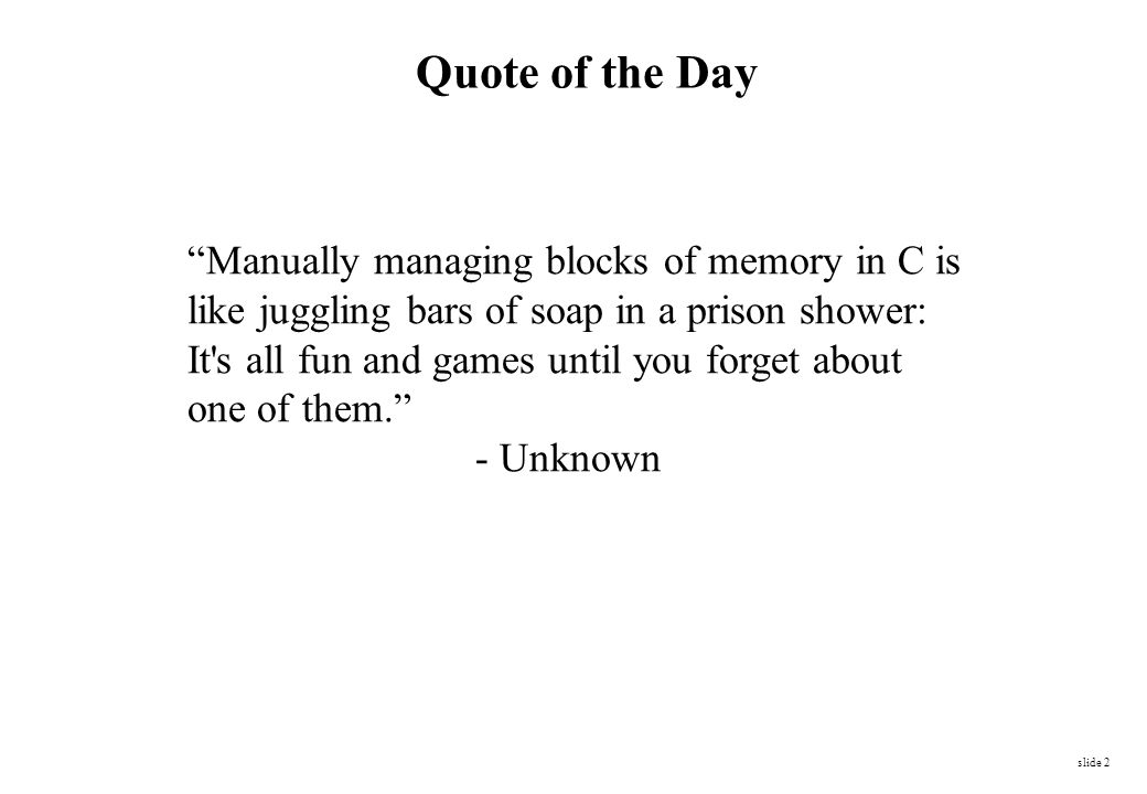 Quote of the Day Manually managing blocks of memory in C is