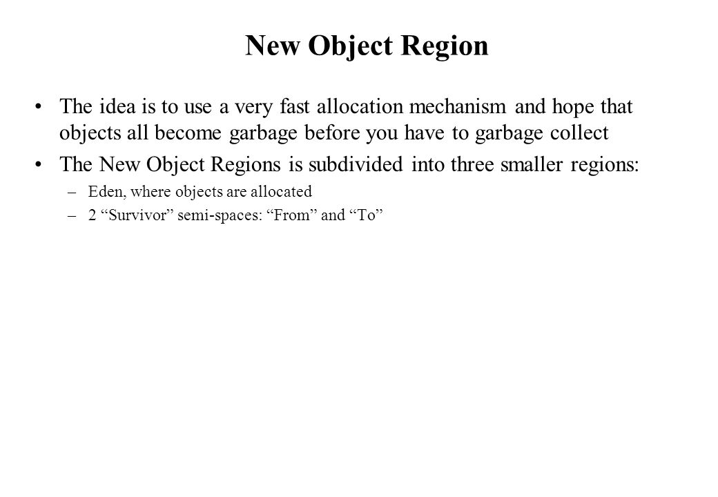 New Object Region The idea is to use a very fast allocation mechanism and hope that objects all become garbage before you have to garbage collect.