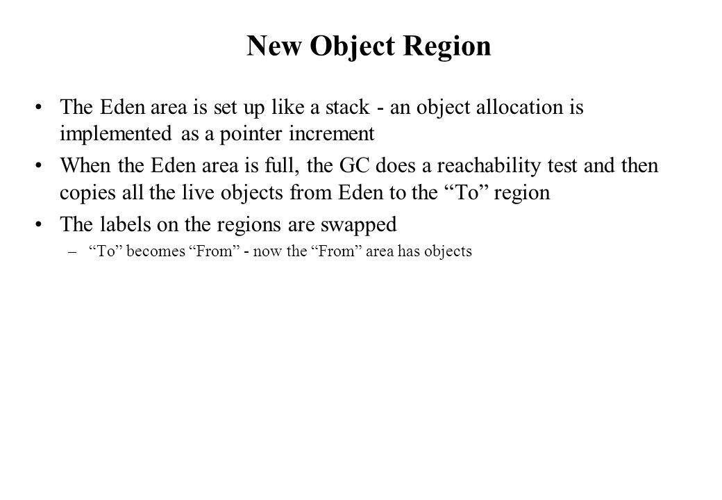 New Object Region The Eden area is set up like a stack - an object allocation is implemented as a pointer increment.