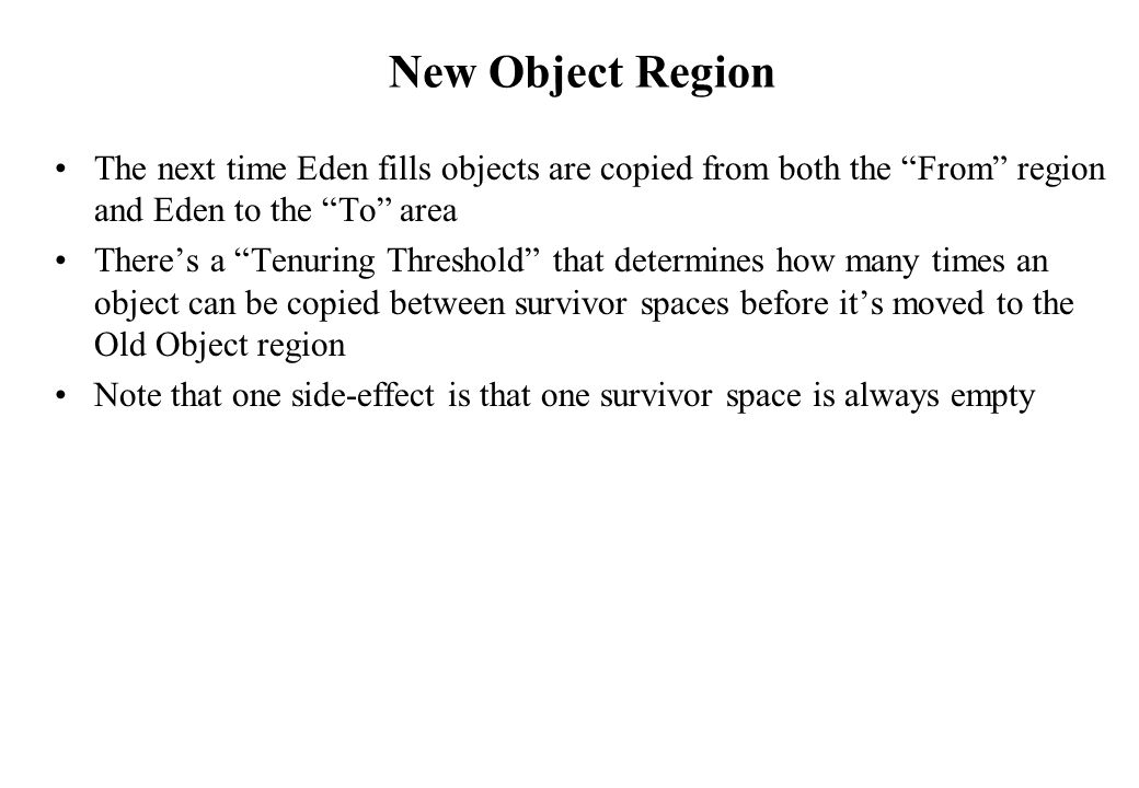 New Object Region The next time Eden fills objects are copied from both the From region and Eden to the To area.