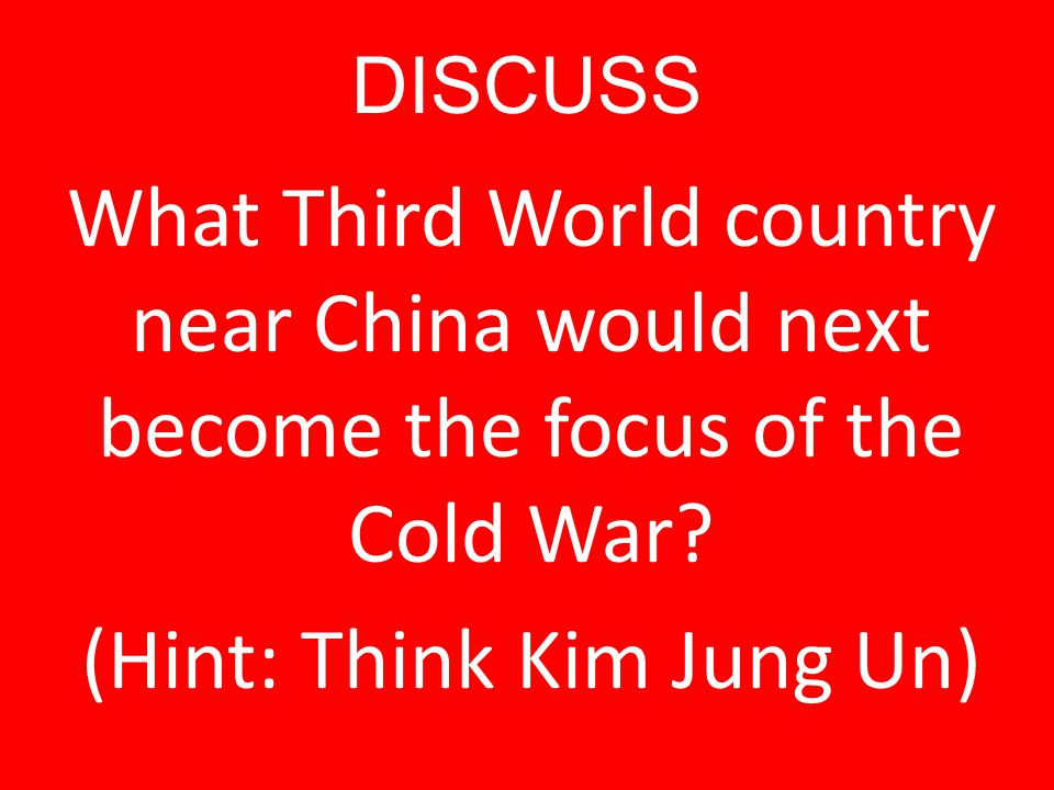 DISCUSS What Third World country near China would next become the focus of the Cold War.