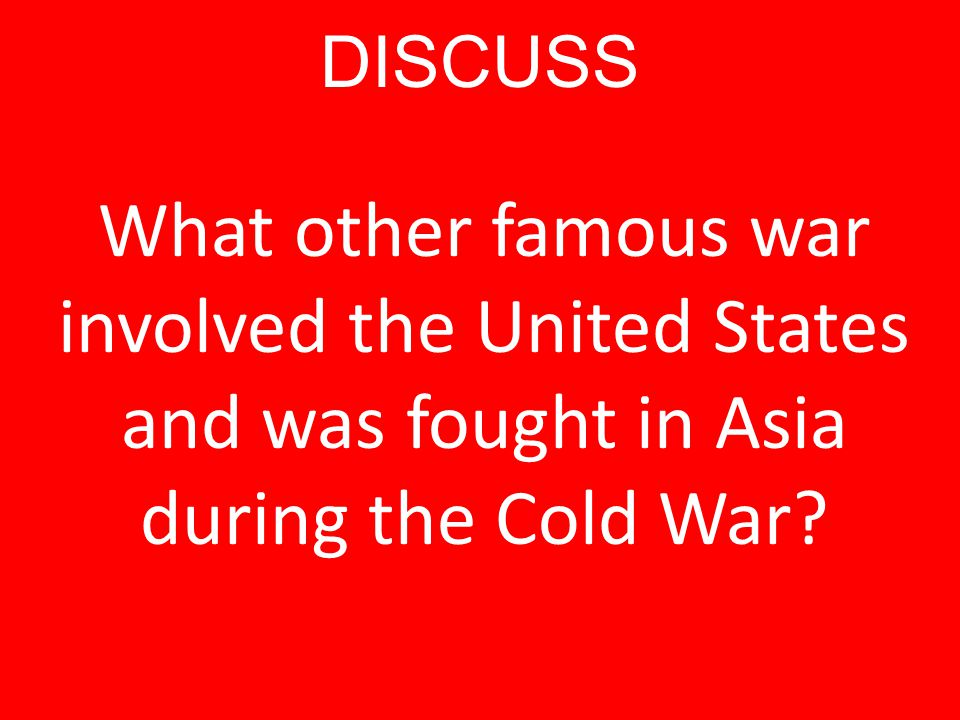 DISCUSS What other famous war involved the United States and was fought in Asia during the Cold War