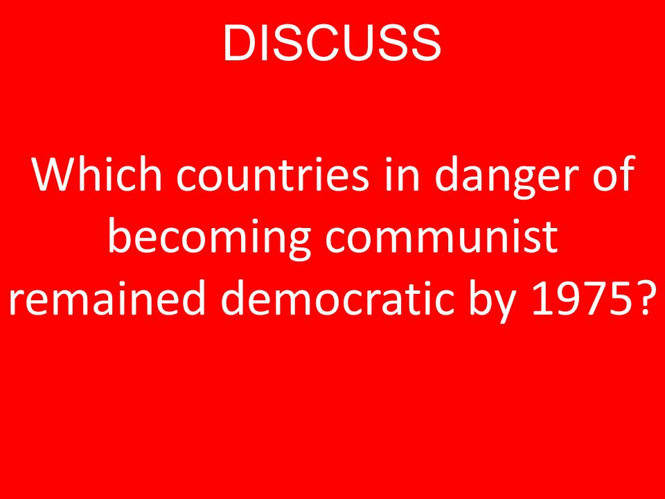 DISCUSS Which countries in danger of becoming communist remained democratic by 1975