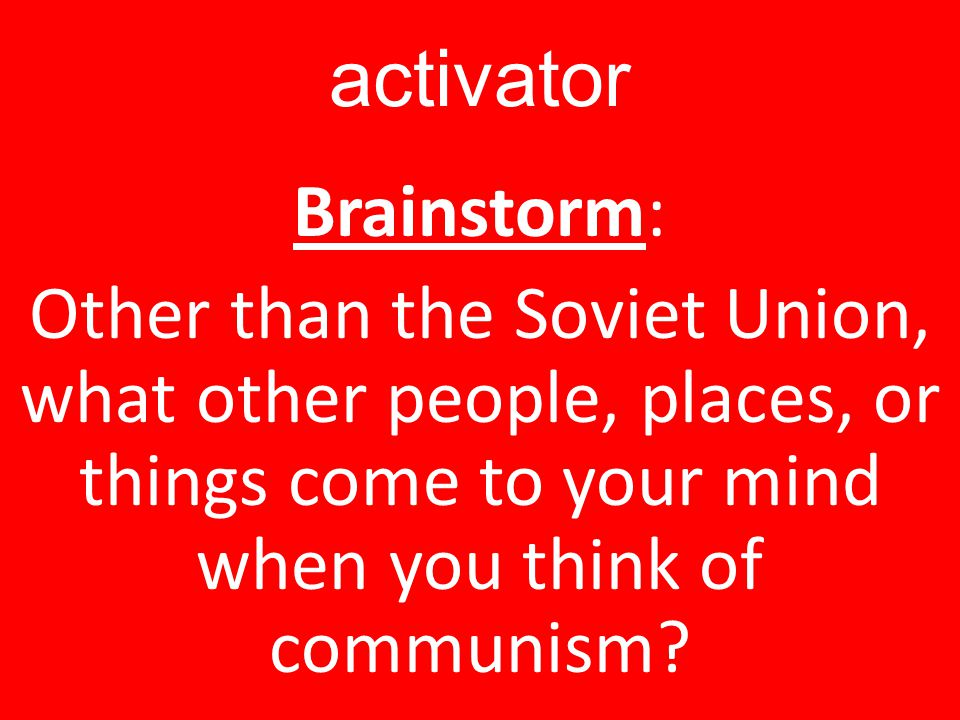 activator Brainstorm: Other than the Soviet Union, what other people, places, or things come to your mind when you think of communism.