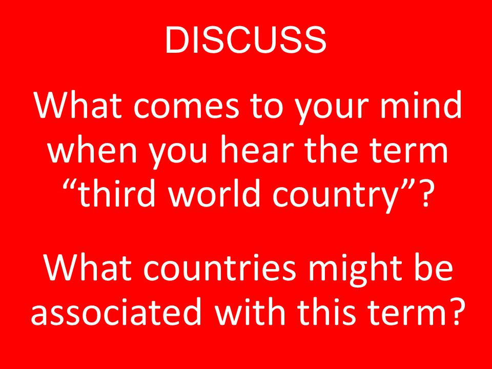 DISCUSS What comes to your mind when you hear the term third world country .