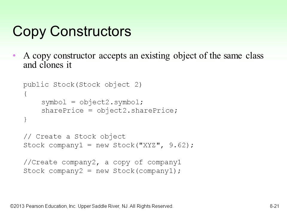 Copy Constructors A copy constructor accepts an existing object of the same class and clones it. public Stock(Stock object 2)