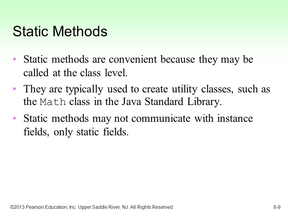 Static Methods Static methods are convenient because they may be called at the class level.