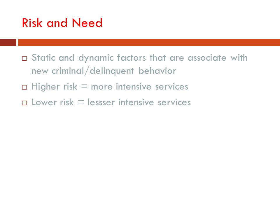 Risk and Need Static and dynamic factors that are associate with new criminal/delinquent behavior.