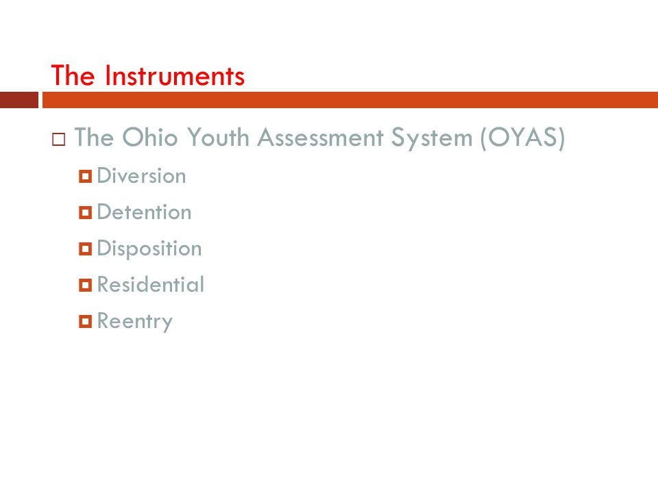 The Instruments The Ohio Youth Assessment System (OYAS) Diversion