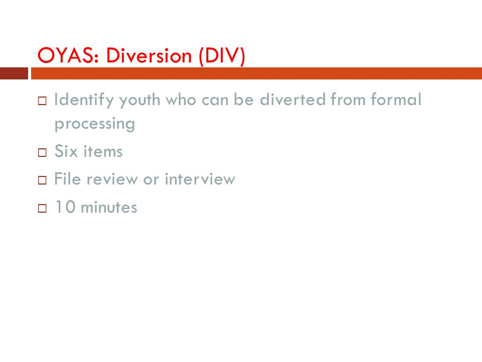 OYAS: Diversion (DIV) Identify youth who can be diverted from formal processing. Six items. File review or interview.