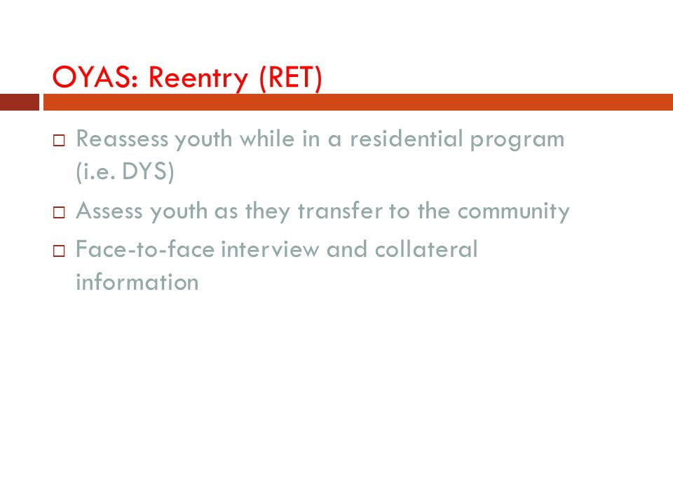 OYAS: Reentry (RET) Reassess youth while in a residential program (i.e. DYS) Assess youth as they transfer to the community.