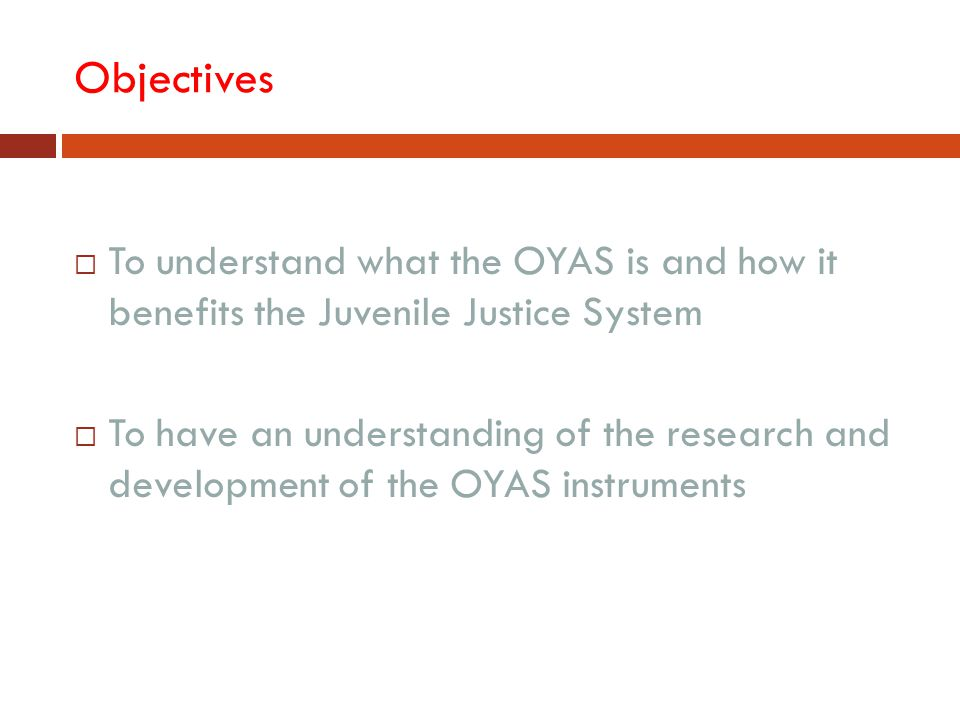 Objectives To understand what the OYAS is and how it benefits the Juvenile Justice System.