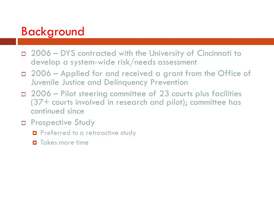Background 2006 – DYS contracted with the University of Cincinnati to develop a system-wide risk/needs assessment.