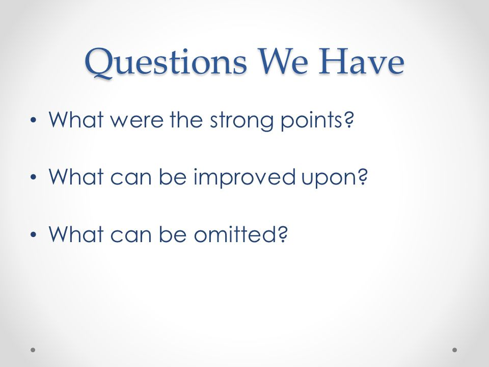 Questions We Have What were the strong points