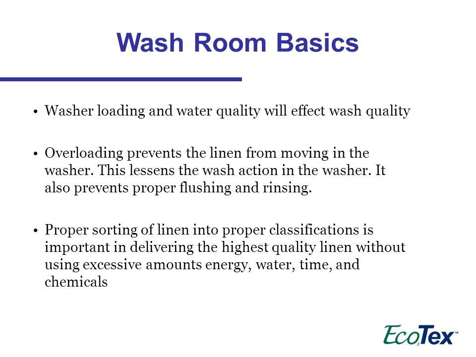 Wash Room Basics Washer loading and water quality will effect wash quality.