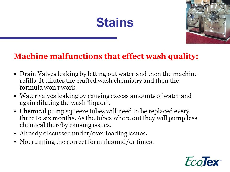 Stains Machine malfunctions that effect wash quality: