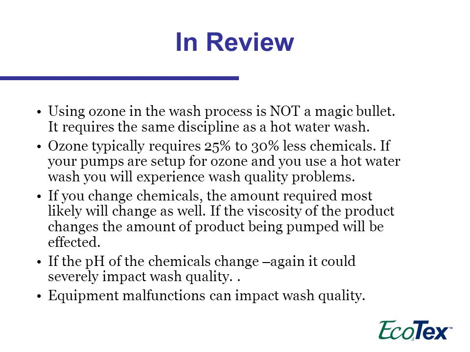 In Review Using ozone in the wash process is NOT a magic bullet. It requires the same discipline as a hot water wash.