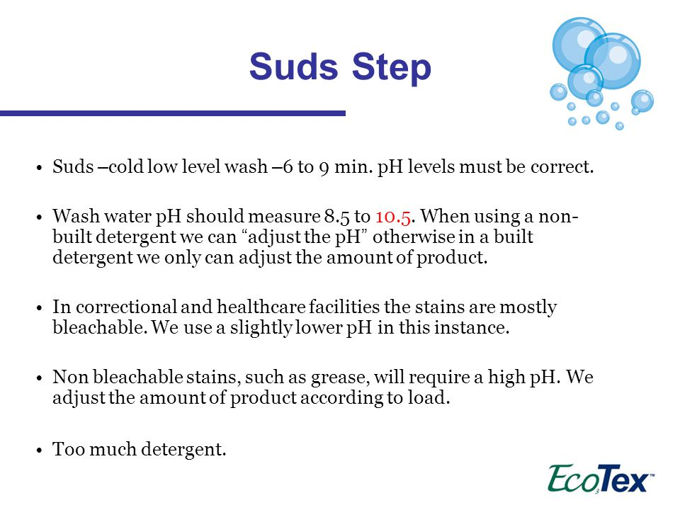 Suds Step Suds –cold low level wash –6 to 9 min. pH levels must be correct.