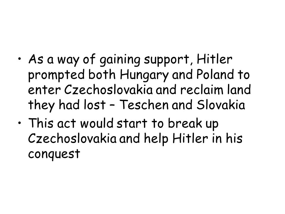 As a way of gaining support, Hitler prompted both Hungary and Poland to enter Czechoslovakia and reclaim land they had lost – Teschen and Slovakia
