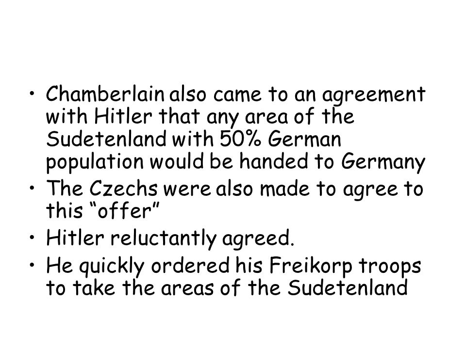 Chamberlain also came to an agreement with Hitler that any area of the Sudetenland with 50% German population would be handed to Germany